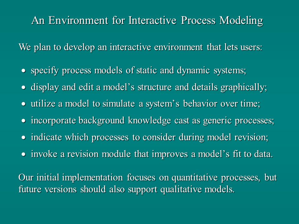 An Environment for Interactive Process Modeling specify process models of static and dynamic systems; specify process models of static and dynamic systems; display and edit a models structure and details graphically; display and edit a models structure and details graphically; utilize a model to simulate a systems behavior over time; utilize a model to simulate a systems behavior over time; incorporate background knowledge cast as generic processes; incorporate background knowledge cast as generic processes; indicate which processes to consider during model revision; indicate which processes to consider during model revision; invoke a revision module that improves a models fit to data.