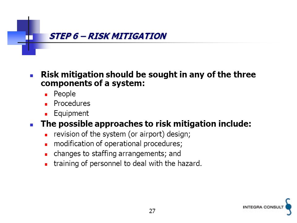 27 STEP 6 – RISK MITIGATION Risk mitigation should be sought in any of the three components of a system: People Procedures Equipment The possible appr