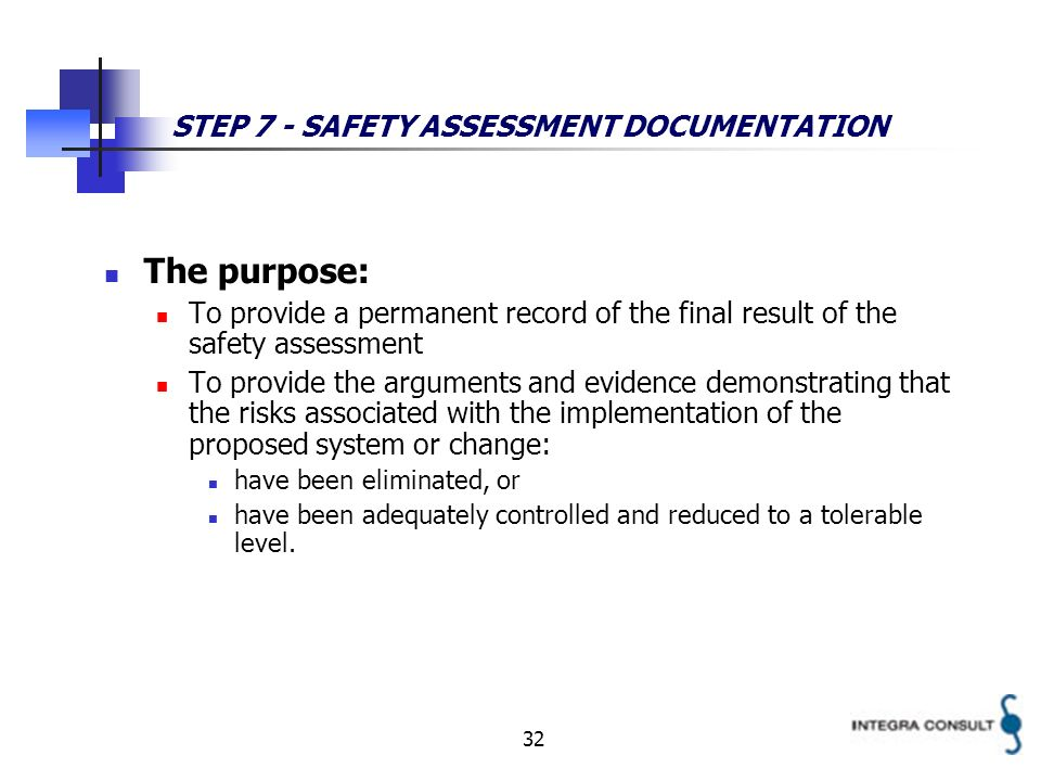 32 STEP 7 - SAFETY ASSESSMENT DOCUMENTATION The purpose: To provide a permanent record of the final result of the safety assessment To provide the arguments and evidence demonstrating that the risks associated with the implementation of the proposed system or change: have been eliminated, or have been adequately controlled and reduced to a tolerable level.