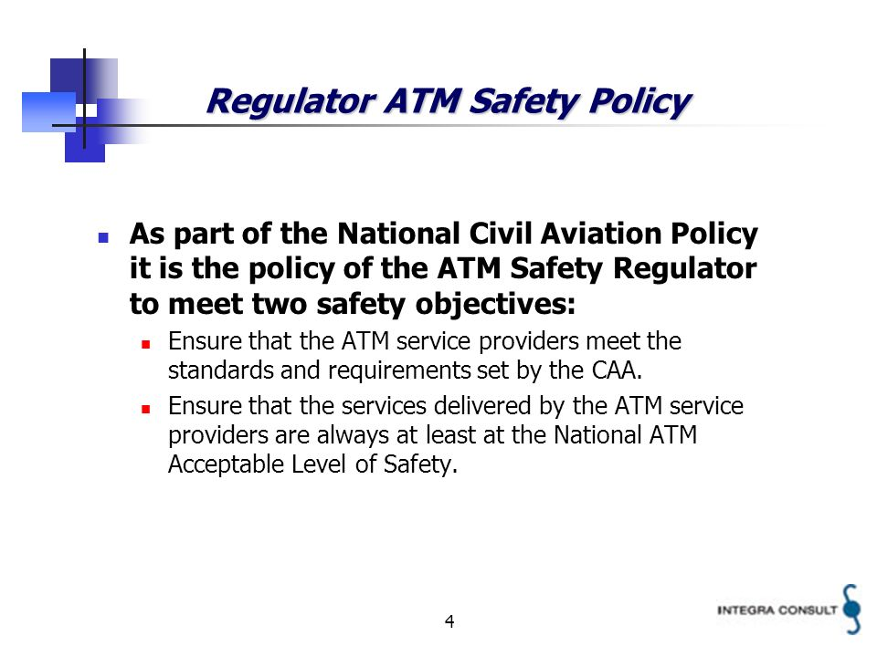 4 Regulator ATM Safety Policy As part of the National Civil Aviation Policy it is the policy of the ATM Safety Regulator to meet two safety objectives: Ensure that the ATM service providers meet the standards and requirements set by the CAA.
