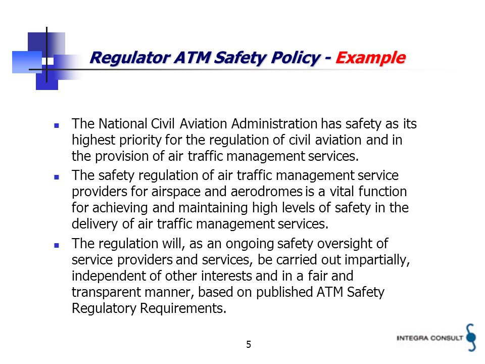 5 Regulator ATM Safety Policy - Example The National Civil Aviation Administration has safety as its highest priority for the regulation of civil aviation and in the provision of air traffic management services.