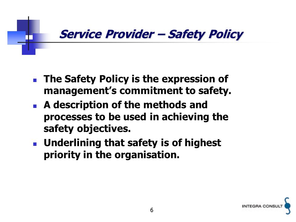 6 Service Provider – Safety Policy The Safety Policy is the expression of managements commitment to safety. A description of the methods and processes
