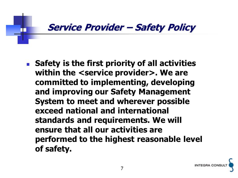 7 Service Provider – Safety Policy Safety is the first priority of all activities within the. We are committed to implementing, developing and improvi