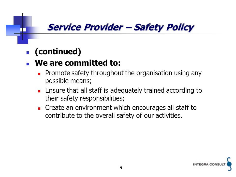 9 Service Provider – Safety Policy (continued) We are committed to: Promote safety throughout the organisation using any possible means; Ensure that all staff is adequately trained according to their safety responsibilities; Create an environment which encourages all staff to contribute to the overall safety of our activities.