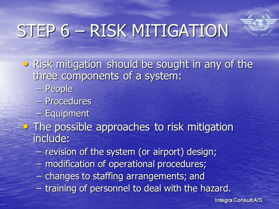Integra Consult A/S STEP 6 – RISK MITIGATION Risk mitigation should be sought in any of the three components of a system: Risk mitigation should be sought in any of the three components of a system: –People –Procedures –Equipment The possible approaches to risk mitigation include: The possible approaches to risk mitigation include: –revision of the system (or airport) design; –modification of operational procedures; –changes to staffing arrangements; and –training of personnel to deal with the hazard.