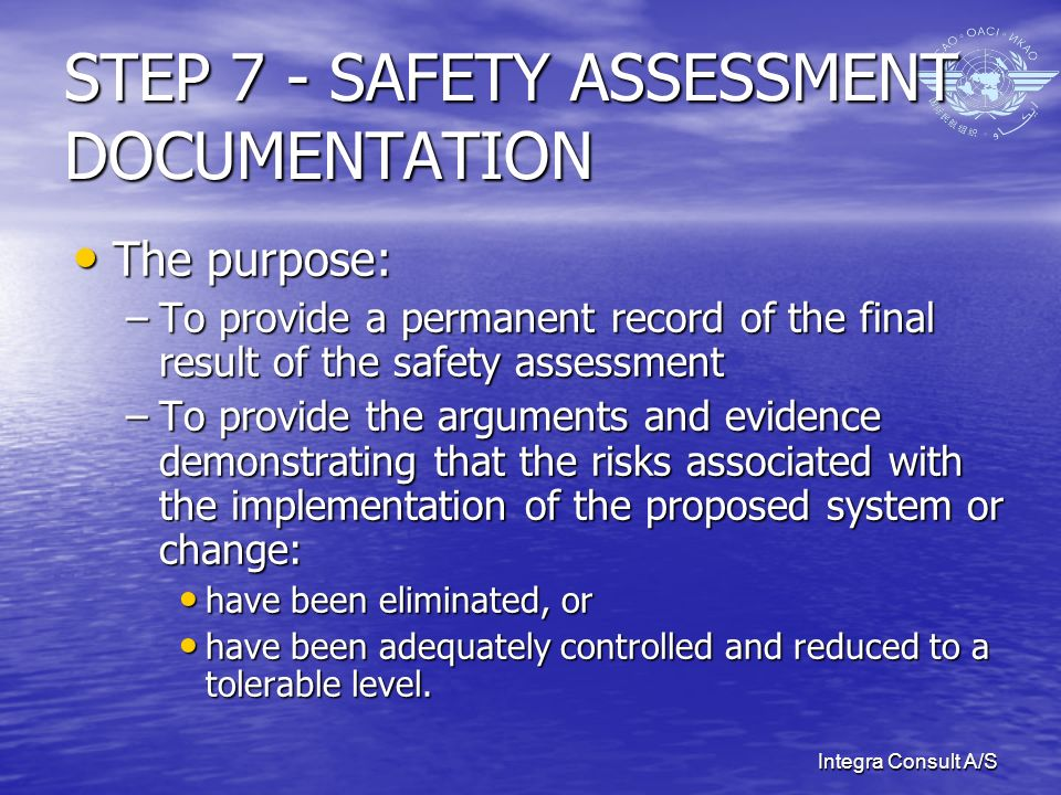 Integra Consult A/S STEP 7 - SAFETY ASSESSMENT DOCUMENTATION The purpose: The purpose: –To provide a permanent record of the final result of the safety assessment –To provide the arguments and evidence demonstrating that the risks associated with the implementation of the proposed system or change: have been eliminated, or have been eliminated, or have been adequately controlled and reduced to a tolerable level.