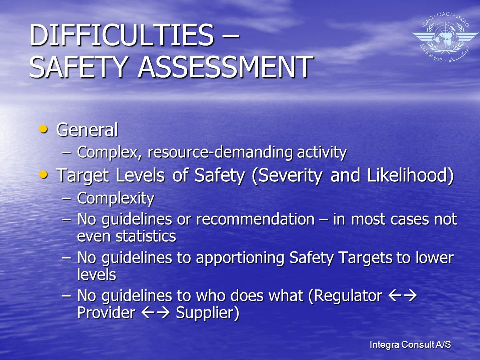 Integra Consult A/S DIFFICULTIES – SAFETY ASSESSMENT General General –Complex, resource-demanding activity Target Levels of Safety (Severity and Likel