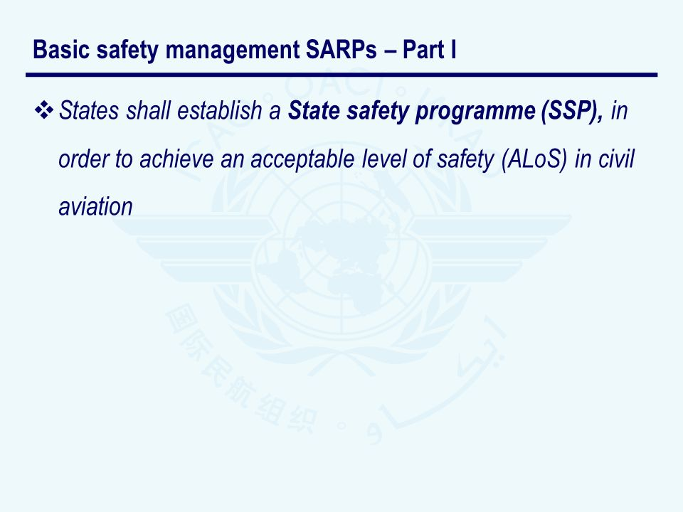 States shall establish a State safety programme (SSP), in order to achieve an acceptable level of safety (ALoS) in civil aviation Basic safety managem