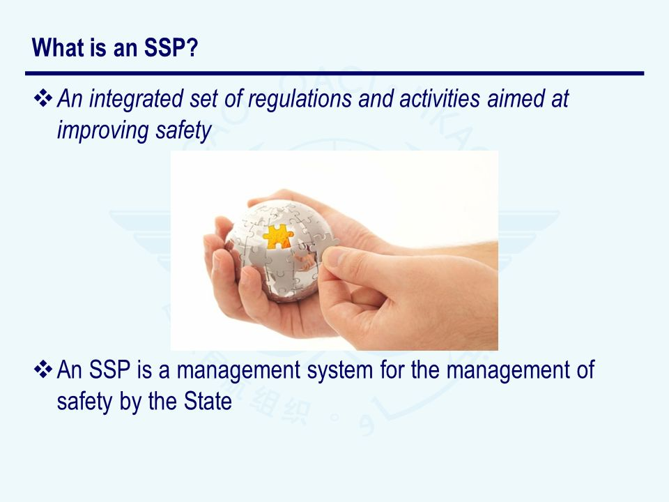 An integrated set of regulations and activities aimed at improving safety An SSP is a management system for the management of safety by the State What