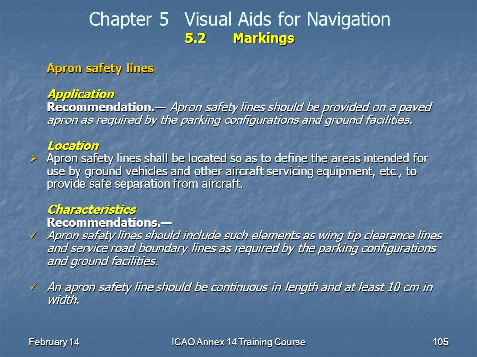 February 14ICAO Annex 14 Training Course105 5.2Markings Chapter 5Visual Aids for Navigation 5.2Markings Apron safety lines Application Recommendation.