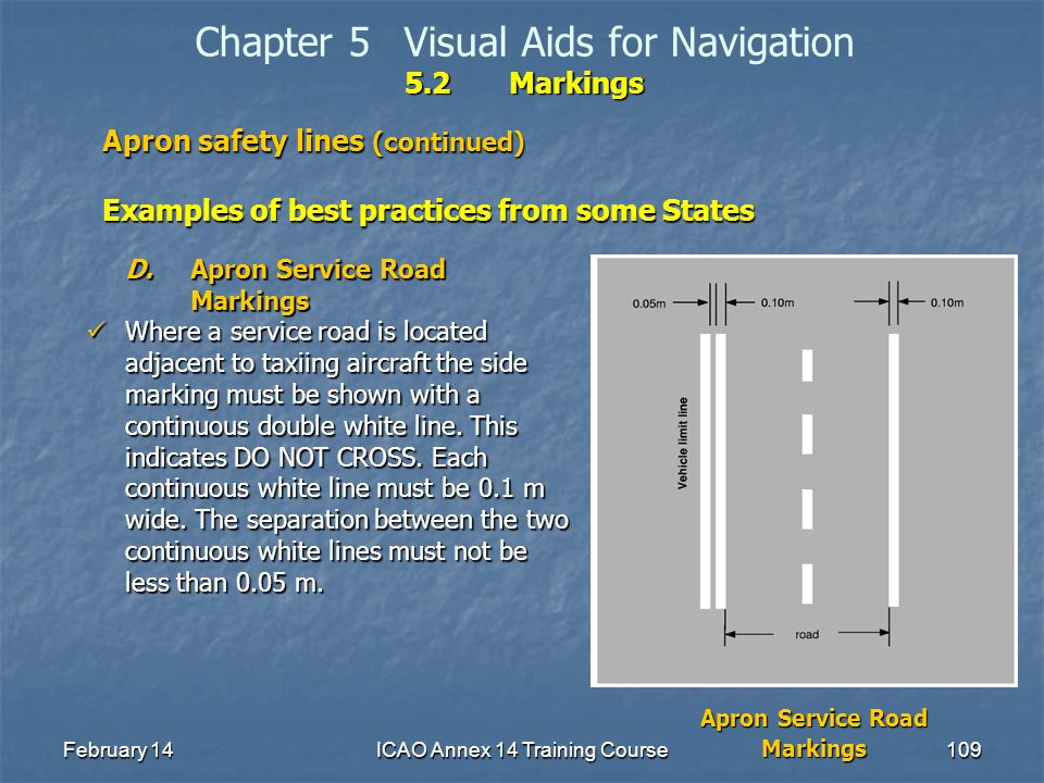 February 14ICAO Annex 14 Training Course109 5.2Markings Chapter 5Visual Aids for Navigation 5.2Markings Apron safety lines (continued) Examples of bes