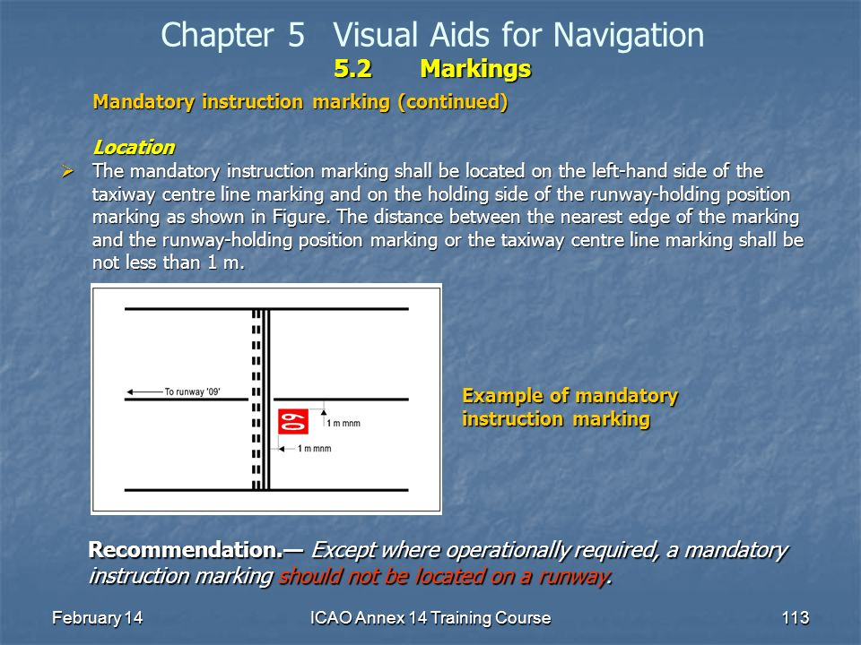 February 14ICAO Annex 14 Training Course113 5.2Markings Chapter 5Visual Aids for Navigation 5.2Markings Mandatory instruction marking (continued) Loca