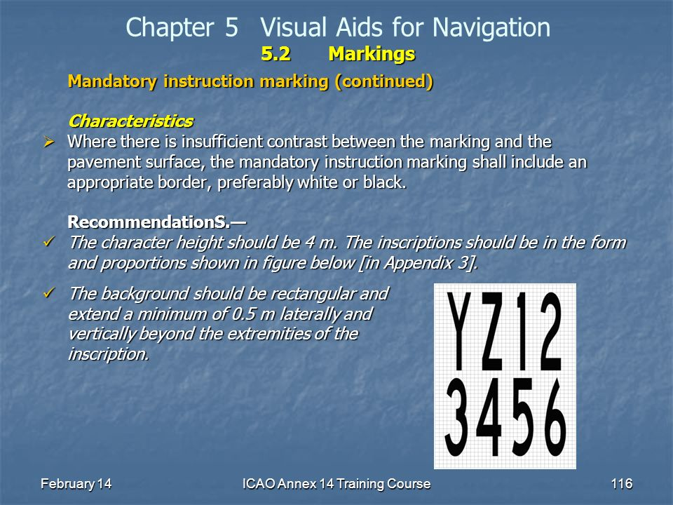 February 14ICAO Annex 14 Training Course116 5.2Markings Chapter 5Visual Aids for Navigation 5.2Markings Mandatory instruction marking (continued) Char