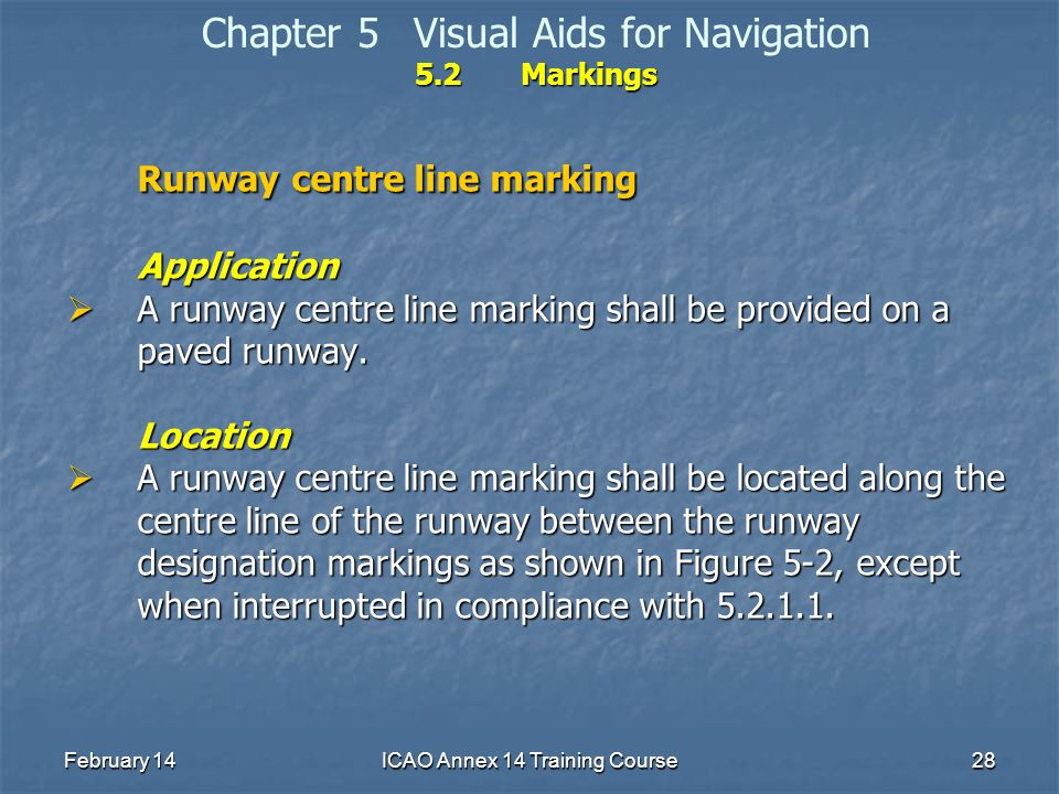 February 14ICAO Annex 14 Training Course28 5.2Markings Chapter 5Visual Aids for Navigation 5.2Markings Runway centre line marking Application A runway