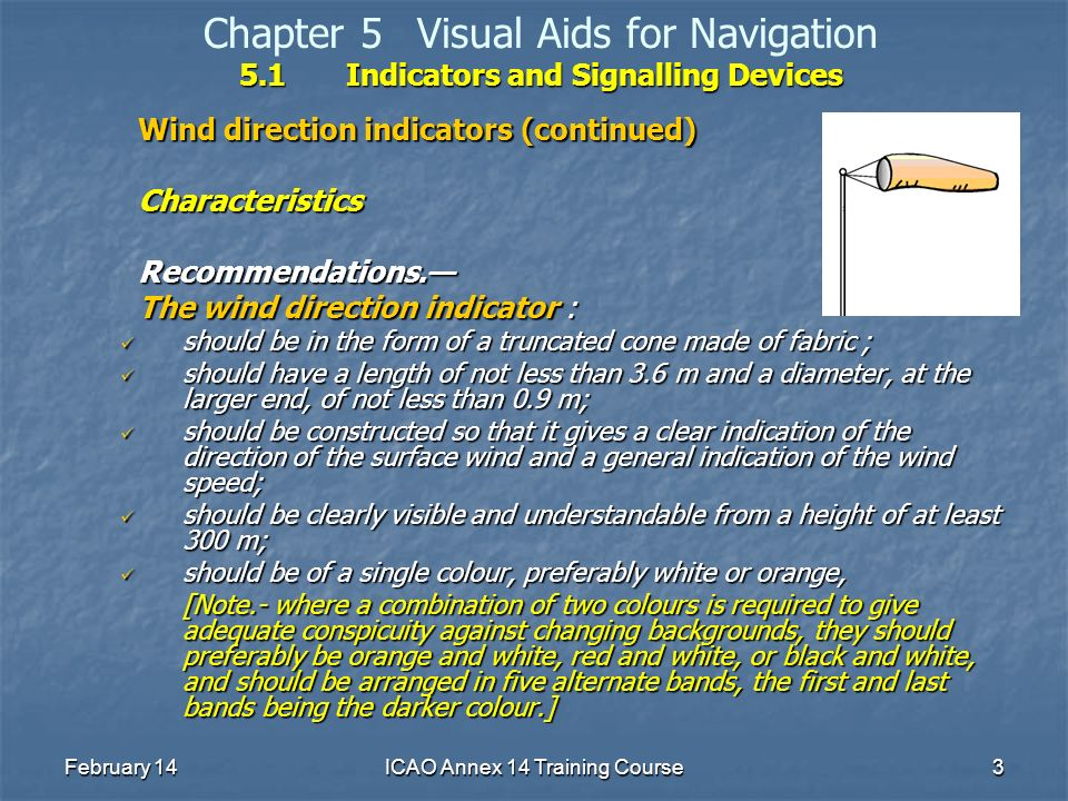 February 14ICAO Annex 14 Training Course3 5.1Indicators and Signalling Devices Chapter 5Visual Aids for Navigation 5.1Indicators and Signalling Device