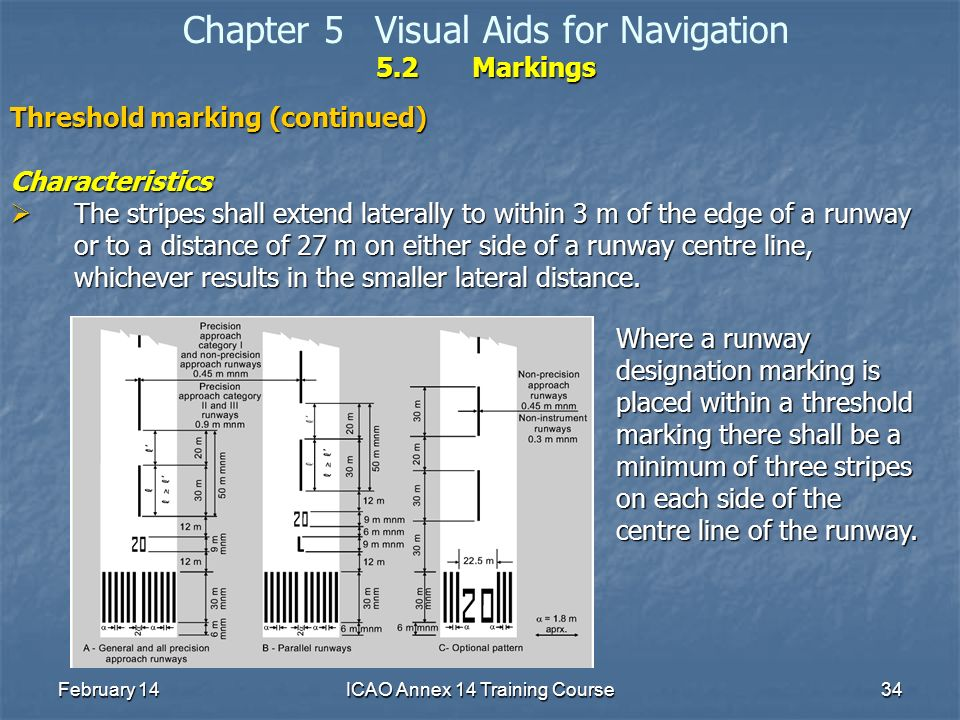 February 14ICAO Annex 14 Training Course34 5.2Markings Chapter 5Visual Aids for Navigation 5.2Markings Threshold marking (continued) Characteristics T