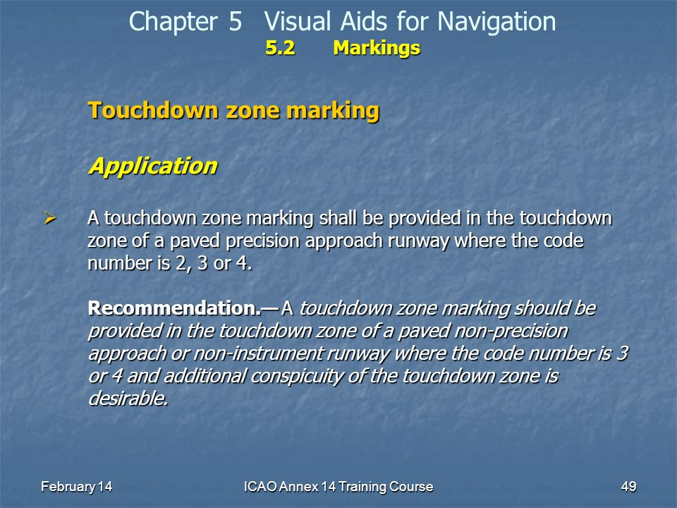 February 14ICAO Annex 14 Training Course49 5.2Markings Chapter 5Visual Aids for Navigation 5.2Markings Touchdown zone marking Application A touchdown