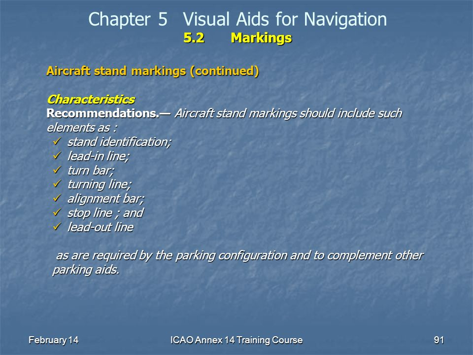 February 14ICAO Annex 14 Training Course91 5.2Markings Chapter 5Visual Aids for Navigation 5.2Markings Aircraft stand markings (continued) Characteris