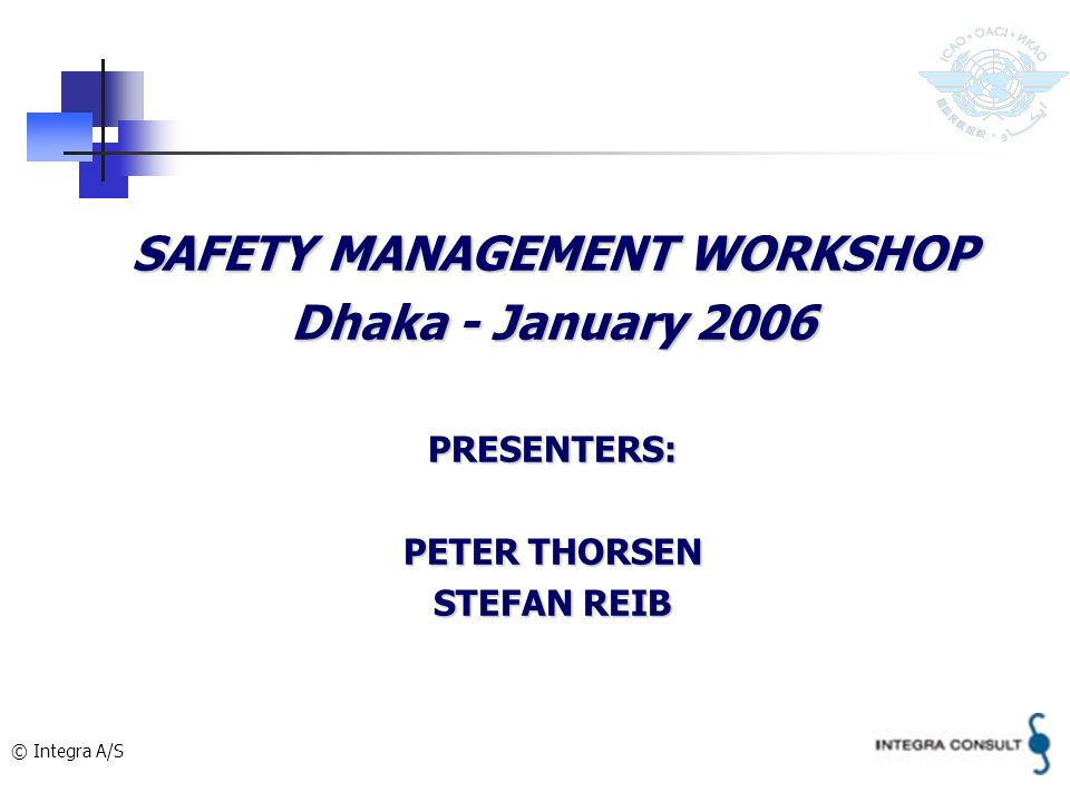 © Integra A/S SAFETY MANAGEMENT WORKSHOP Dhaka - January 2006 PRESENTERS: PETER THORSEN STEFAN REIB