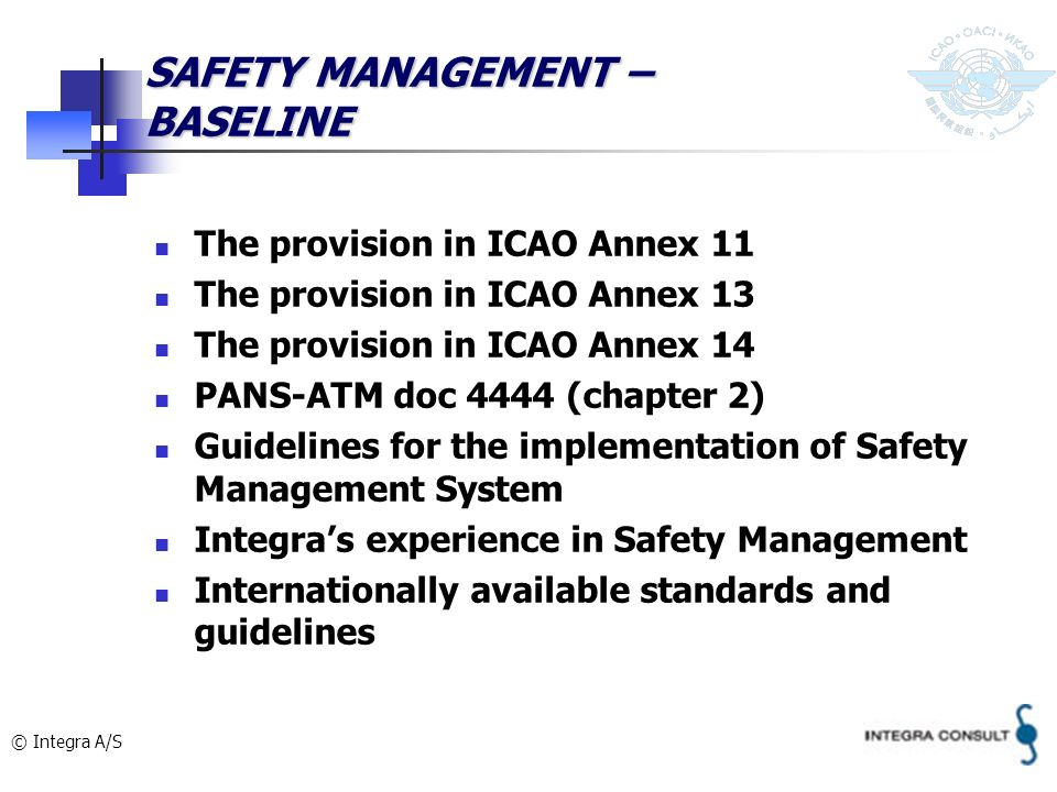 © Integra A/S SAFETY MANAGEMENT – BASELINE The provision in ICAO Annex 11 The provision in ICAO Annex 13 The provision in ICAO Annex 14 PANS-ATM doc 4