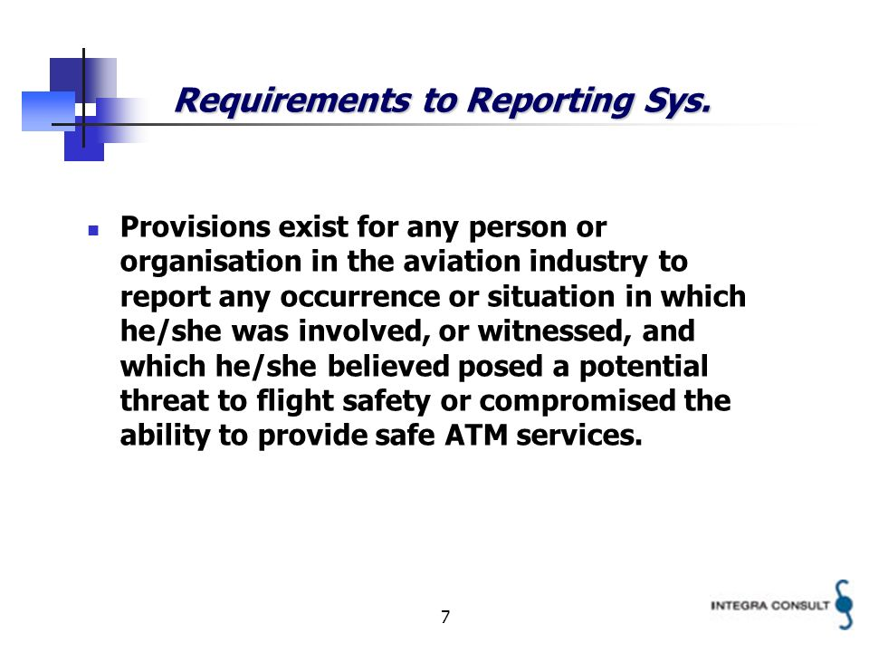 7 Requirements to Reporting Sys. Provisions exist for any person or organisation in the aviation industry to report any occurrence or situation in whi