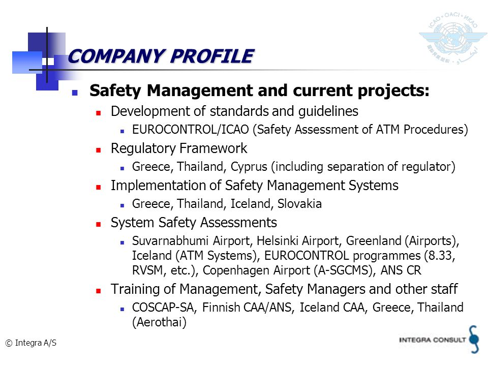© Integra A/S COMPANY PROFILE Safety Management and current projects: Development of standards and guidelines EUROCONTROL/ICAO (Safety Assessment of A