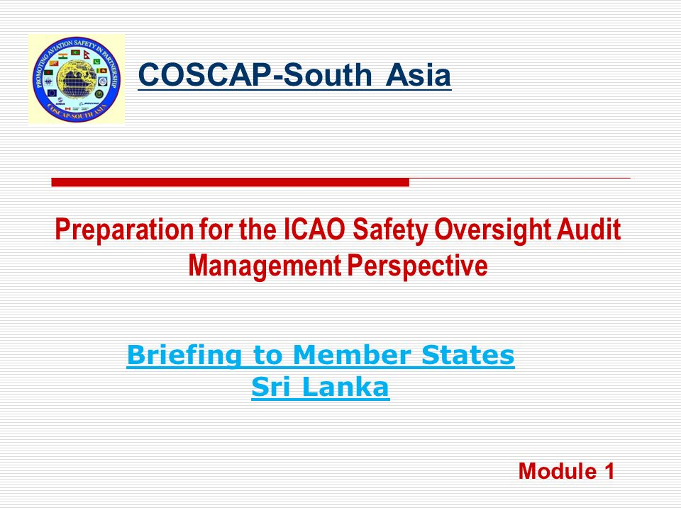 COSCAP-South Asia Preparation for the ICAO Safety Oversight Audit Management Perspective Module 1 Briefing to Member States Sri Lanka