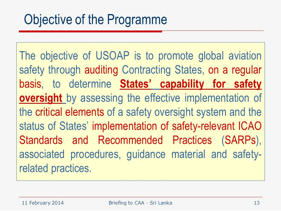 11 February 201413 Objective of the Programme The objective of USOAP is to promote global aviation safety through auditing Contracting States, on a re