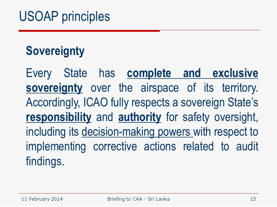 11 February 201415 USOAP principles Sovereignty Every State has complete and exclusive sovereignty over the airspace of its territory. Accordingly, IC