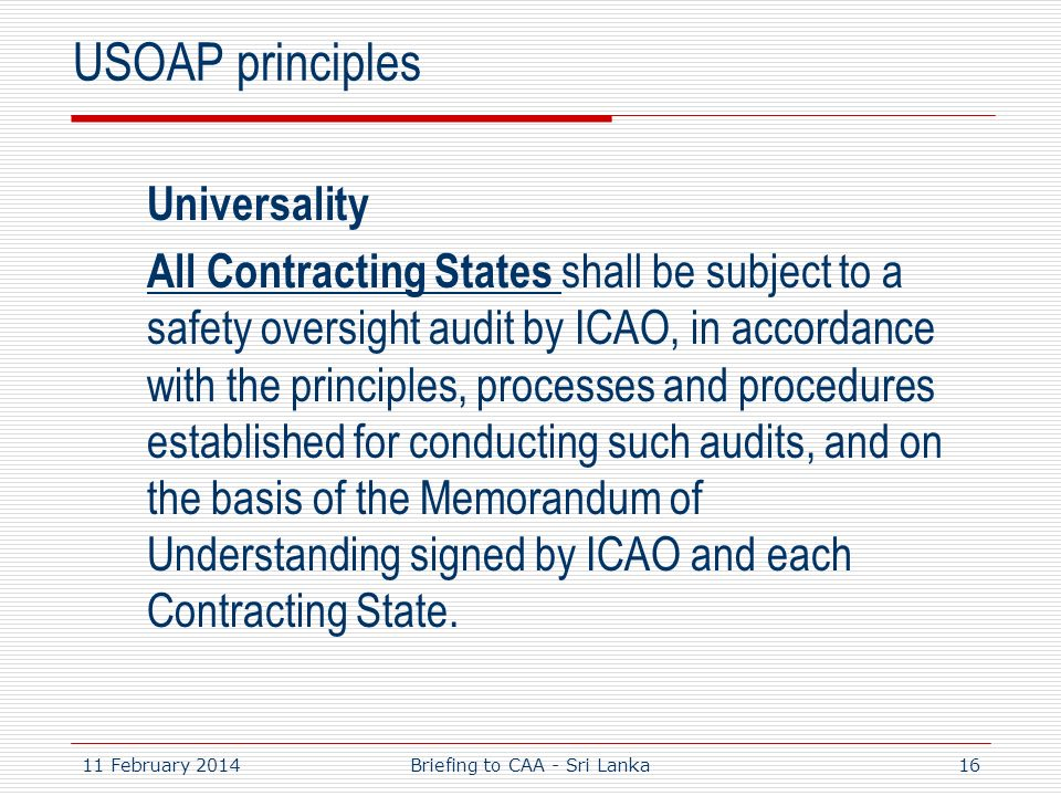 11 February 201416 USOAP principles Universality All Contracting States shall be subject to a safety oversight audit by ICAO, in accordance with the p