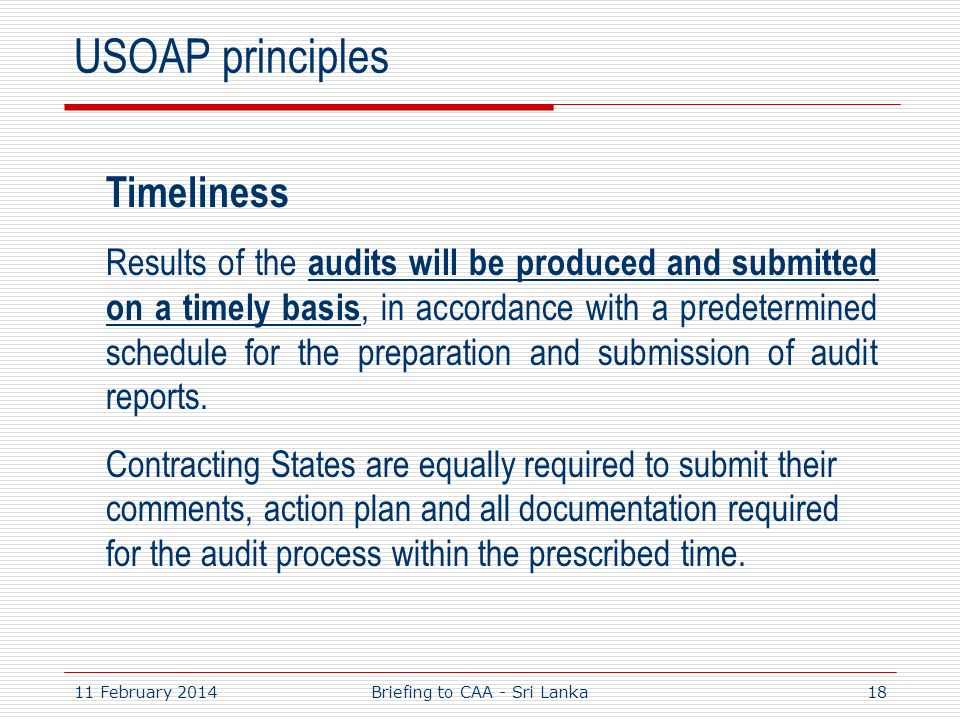 11 February 201418 USOAP principles Timeliness Results of the audits will be produced and submitted on a timely basis, in accordance with a predetermi