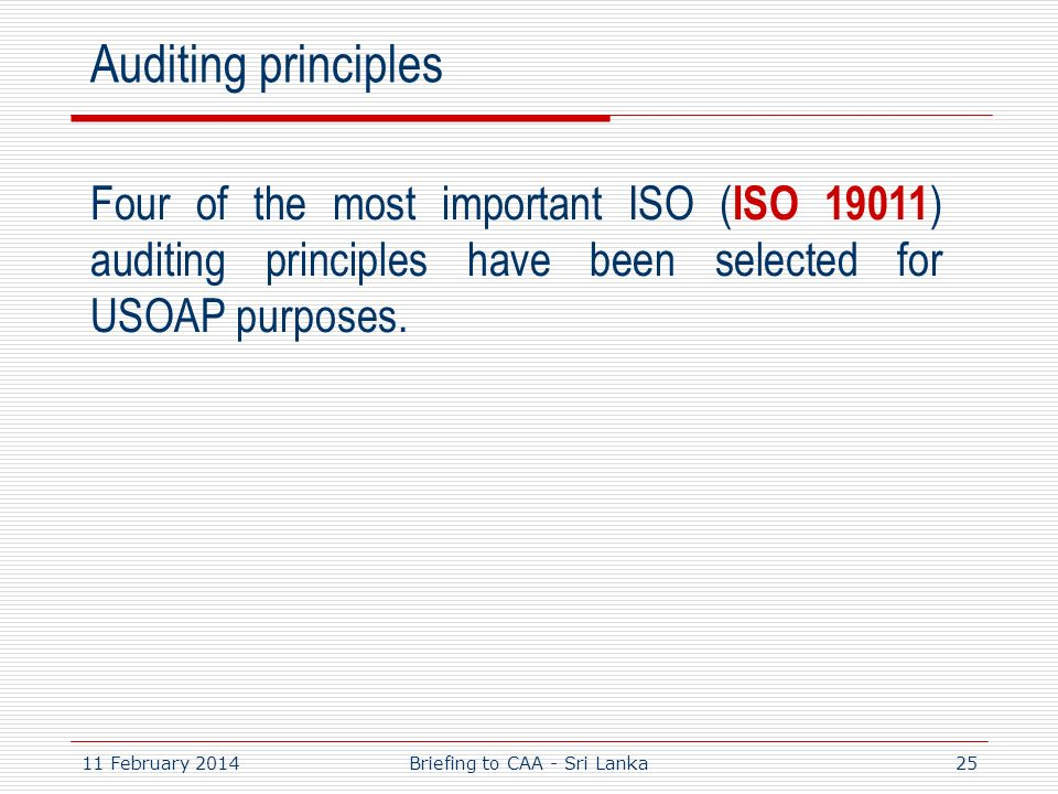 11 February 201425 Auditing principles Four of the most important ISO ( ISO 19011 ) auditing principles have been selected for USOAP purposes. Briefin