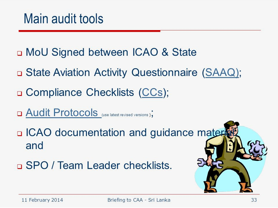 11 February 201433 Main audit tools MoU Signed between ICAO & State State Aviation Activity Questionnaire (SAAQ);SAAQ) Compliance Checklists (CCs);CCs