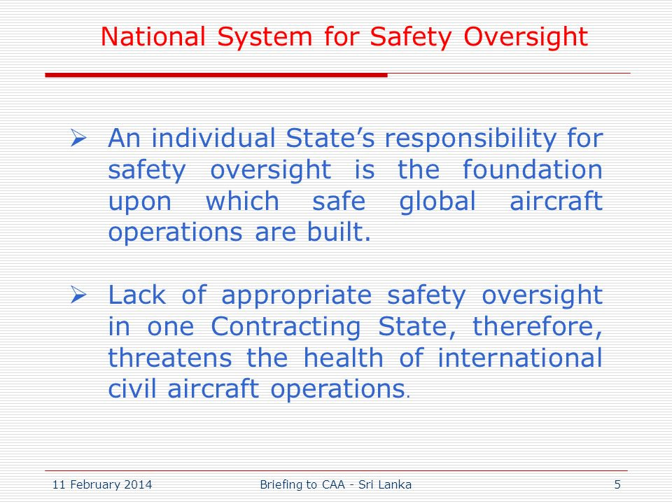 11 February 2014Briefing to CAA - Sri Lanka5 An individual States responsibility for safety oversight is the foundation upon which safe global aircraf