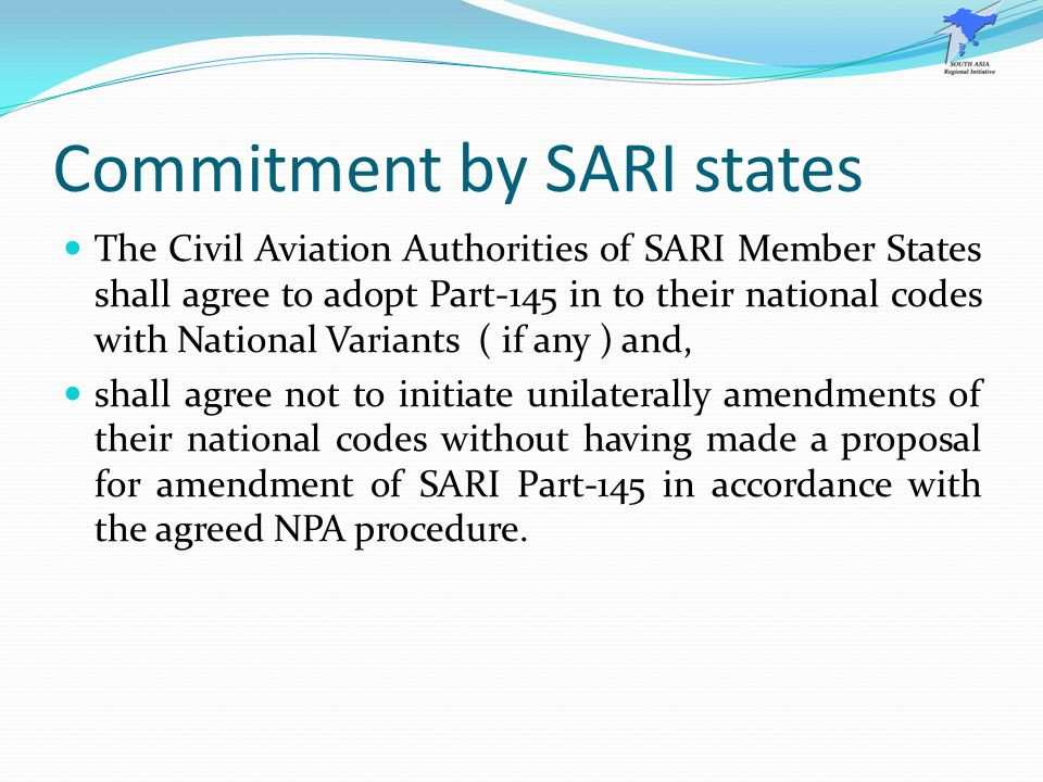 Commitment by SARI states The Civil Aviation Authorities of SARI Member States shall agree to adopt Part-145 in to their national codes with National