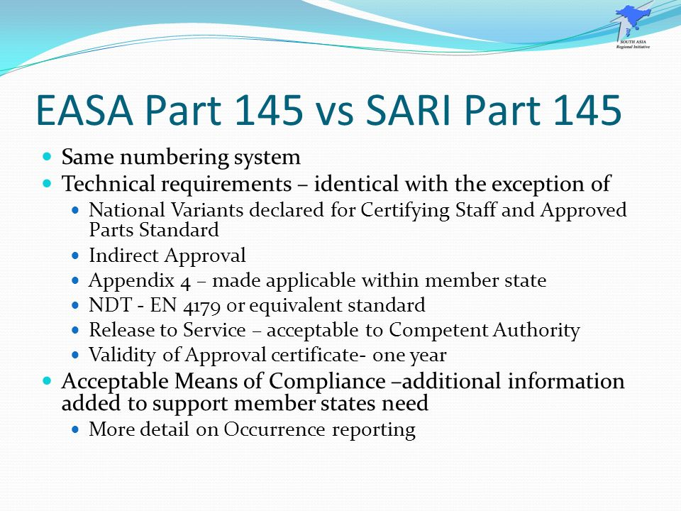 EASA Part 145 vs SARI Part 145 Same numbering system Technical requirements – identical with the exception of National Variants declared for Certifyin