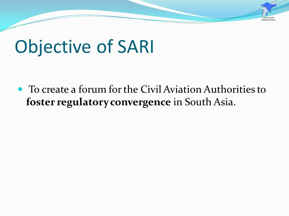 Objective of SARI To create a forum for the Civil Aviation Authorities to foster regulatory convergence in South Asia.