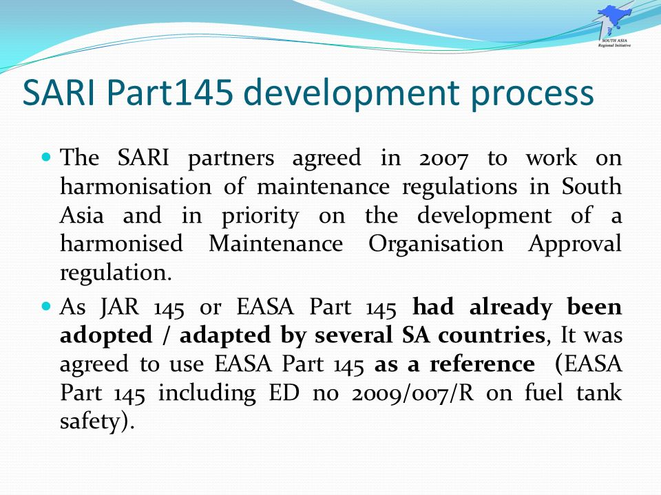 SARI Part145 development process The SARI partners agreed in 2007 to work on harmonisation of maintenance regulations in South Asia and in priority on