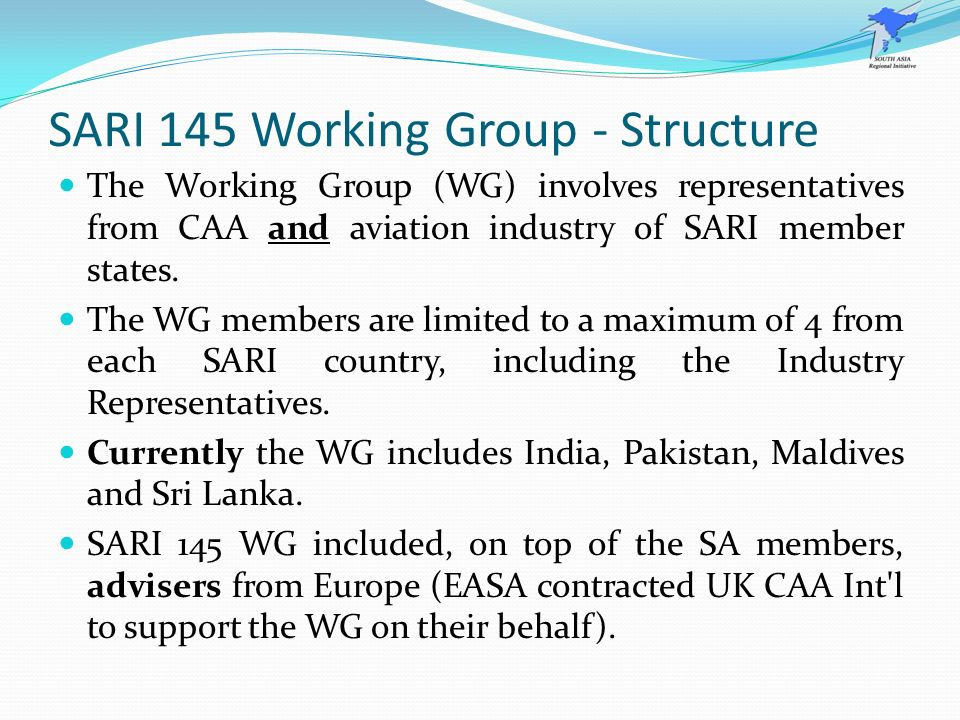 SARI 145 Working Group - Structure The Working Group (WG) involves representatives from CAA and aviation industry of SARI member states. The WG member