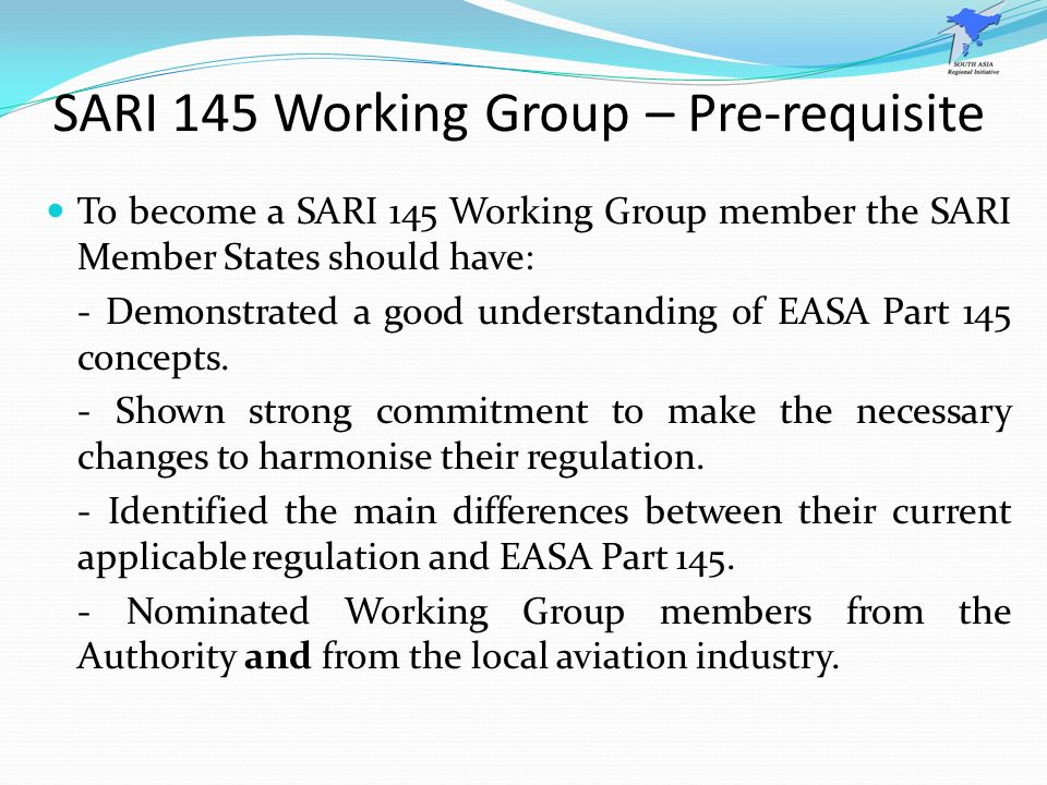 SARI 145 Working Group – Pre-requisite To become a SARI 145 Working Group member the SARI Member States should have: - Demonstrated a good understandi