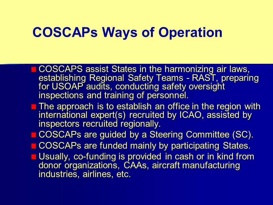 COSCAPs Ways of Operation COSCAPS assist States in the harmonizing air laws, establishing Regional Safety Teams - RAST, preparing for USOAP audits, conducting safety oversight inspections and training of personnel.