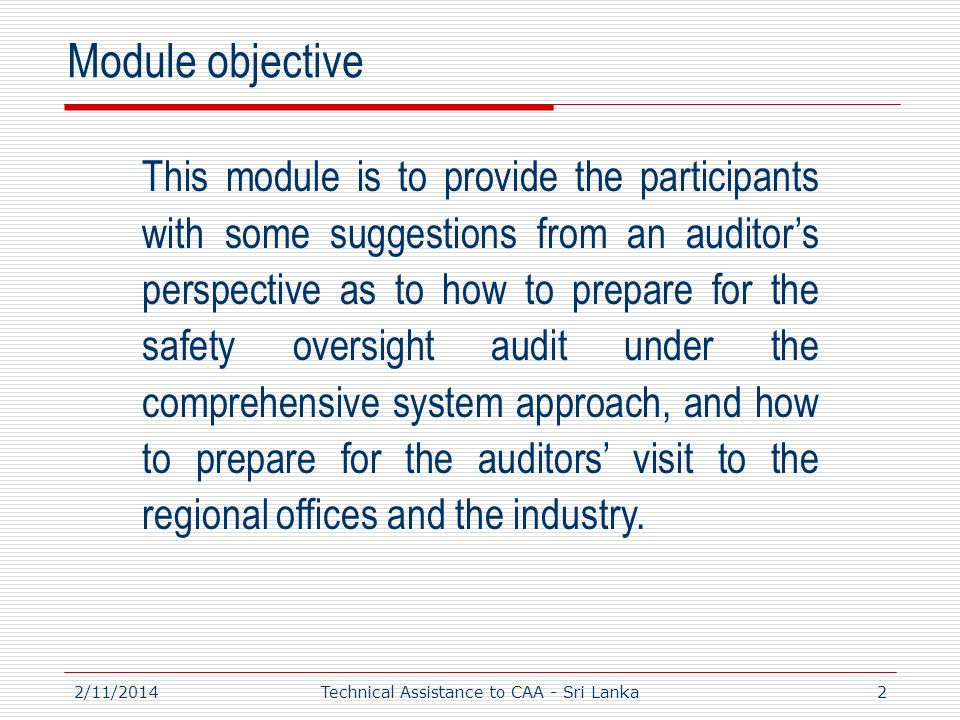 2/11/20142 This module is to provide the participants with some suggestions from an auditors perspective as to how to prepare for the safety oversight audit under the comprehensive system approach, and how to prepare for the auditors visit to the regional offices and the industry.