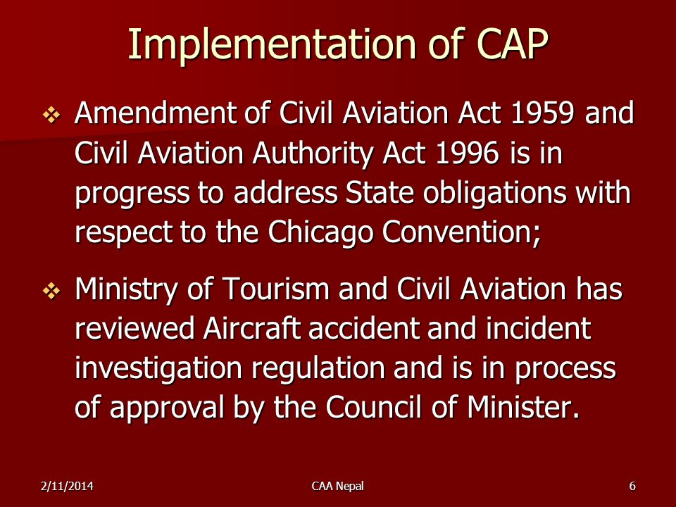 Implementation of CAP CAA Nepal has promulgated requirements for the implementation of SMS in ANS, Certified Aerodromes, Flight Operations, Approved Maintenance Organization, Approved Flight Training Institutions and Accident Investigations.