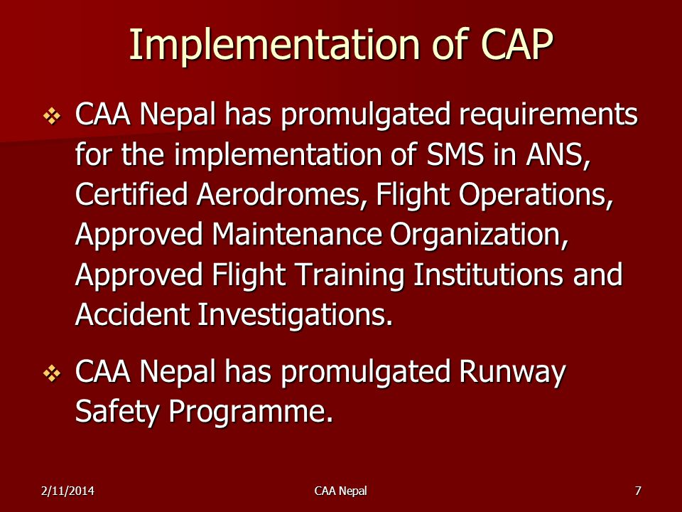 CAAN Initiatives CAAN has formed high level committees: CAAN has formed high level committees: to revise the structure of the civil aviation system to establish separate regulatory and service provider functions; to revise the structure of the civil aviation system to establish separate regulatory and service provider functions; to develop and establish Nepals Safety Programme; to develop and establish Nepals Safety Programme; to develop and establish training policy, plan and programme for regulatory as well as service providers function for ANS and Aerodromes.