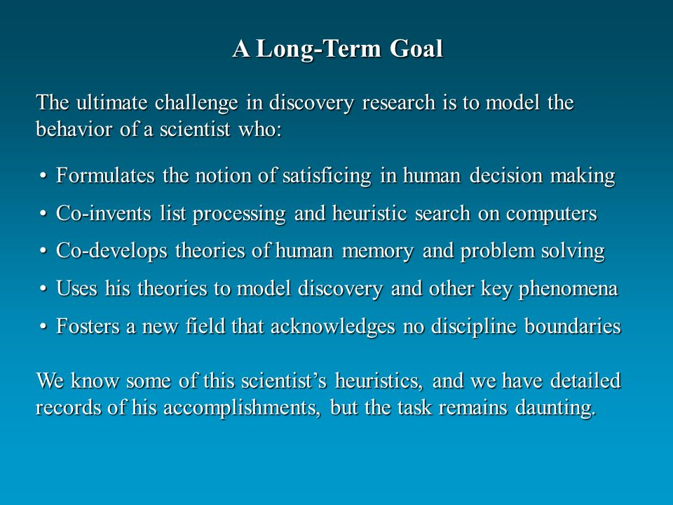 A Long-Term Goal The ultimate challenge in discovery research is to model the behavior of a scientist who: Formulates the notion of satisficing in human decision makingFormulates the notion of satisficing in human decision making Co-invents list processing and heuristic search on computersCo-invents list processing and heuristic search on computers Co-develops theories of human memory and problem solvingCo-develops theories of human memory and problem solving Uses his theories to model discovery and other key phenomenaUses his theories to model discovery and other key phenomena Fosters a new field that acknowledges no discipline boundariesFosters a new field that acknowledges no discipline boundaries We know some of this scientists heuristics, and we have detailed records of his accomplishments, but the task remains daunting.