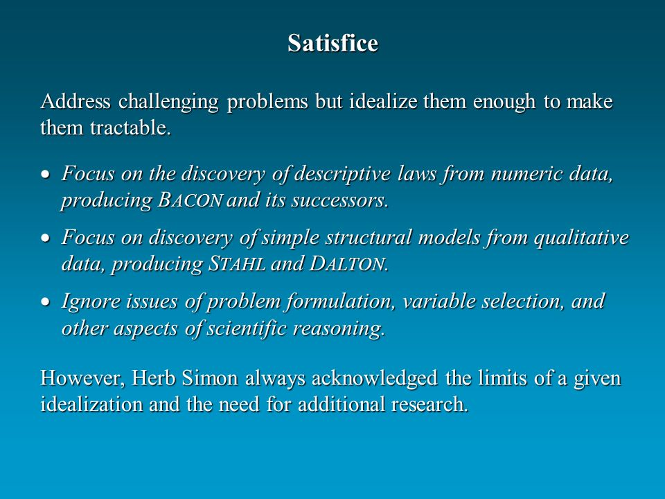 Satisfice Focus on the discovery of descriptive laws from numeric data, producing B ACON and its successors.