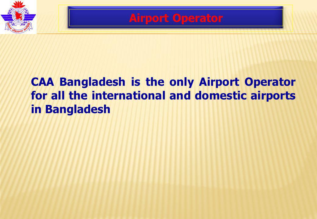 Airport Operator CAA Bangladesh is the only Airport Operator for all the international and domestic airports in Bangladesh
