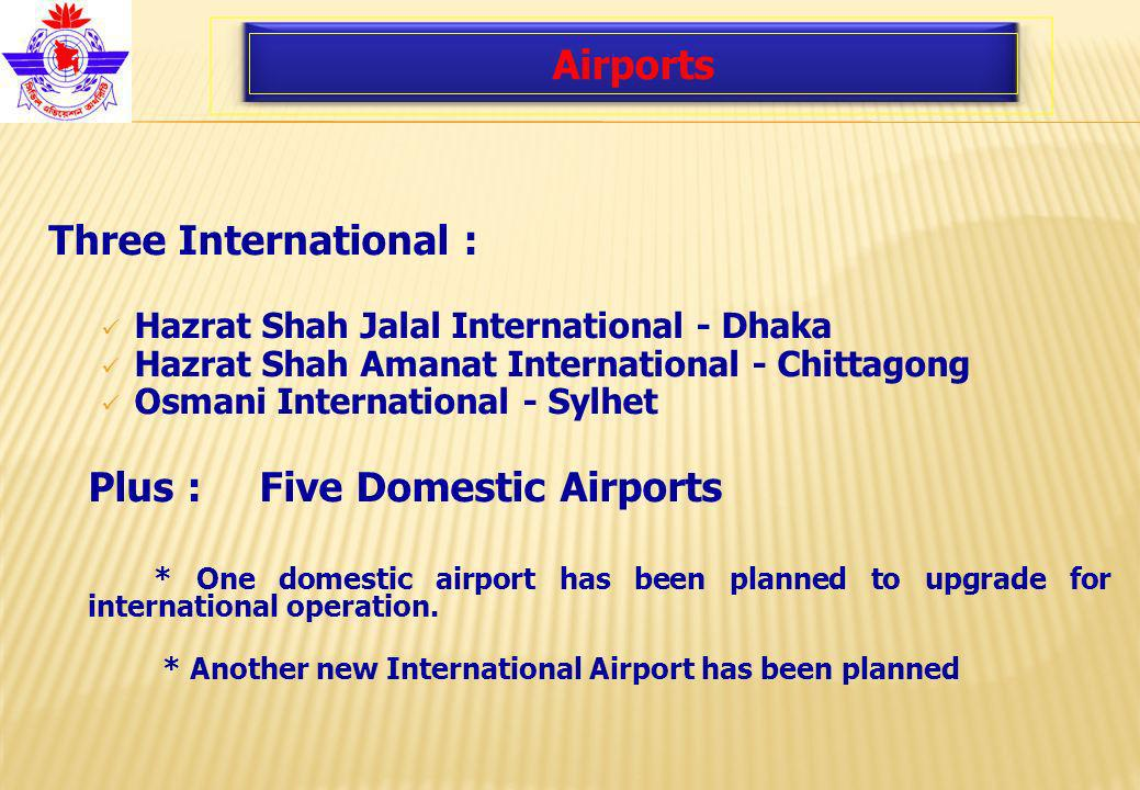Airports Three International : Hazrat Shah Jalal International - Dhaka Hazrat Shah Amanat International - Chittagong Osmani International - Sylhet Plus : Five Domestic Airports * One domestic airport has been planned to upgrade for international operation.
