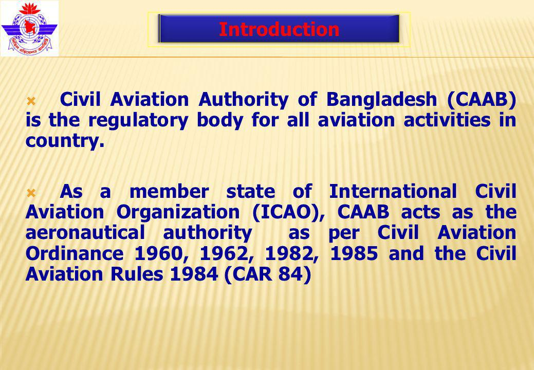 Responsible for safe, expeditious and efficient flow of air traffic within the Flight Information Region (FIR) Bangladesh Custodian of all airfields and allied facilities including air navigation facilities Introduction CAAB is created by merging erstwhile Department of Civil Aviation (DCA) Airport Development Agency Ltd.