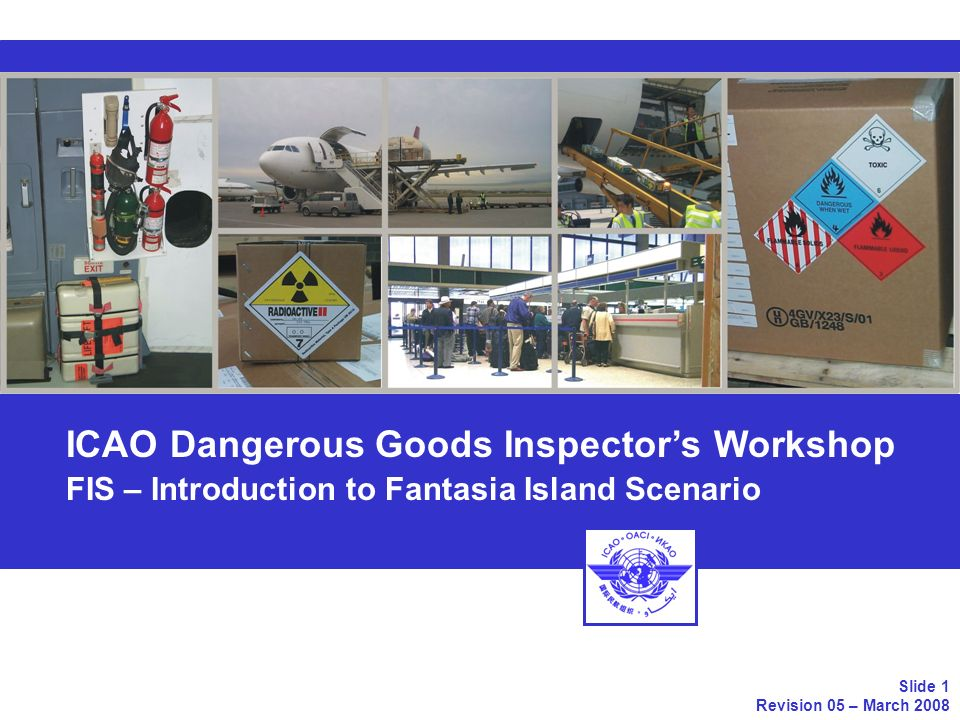 Topics Introduction to the Scenario Description of Fantasia Island Fantasia Islands Legislations Airlines of Fantasia Island ICAO Dangerous Goods Inspectors Workshop FIS - Introduction to the Fantasia Island Scenario Slide 2 Revision 05 – March 2008